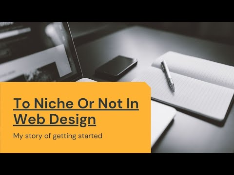 Web Design Business Getting Started – Intro and To Niche Or Not [Video]